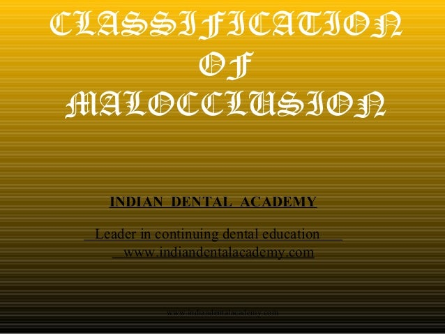 CLASSIFICATION OF MALOCCLUSION INDIAN DENTAL ACADEMY Leader in continuing dental education www.indiandentalacademy.com www...