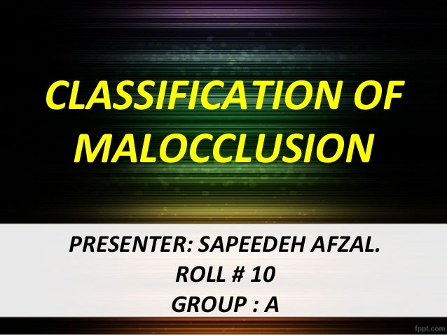 CLASSIFICATION OF MALOCCLUSION PRESENTER: SAPEEDEH AFZAL. ROLL # 10 GROUP : A