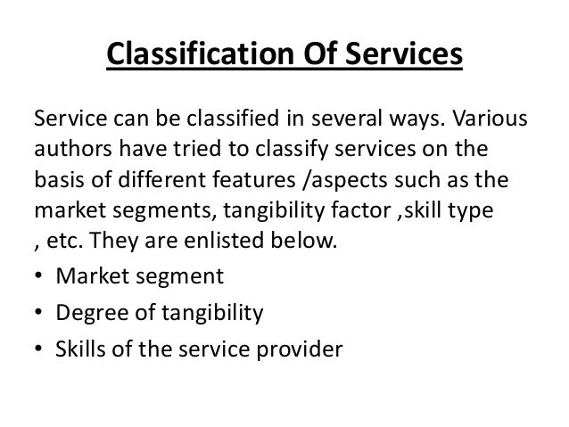 Classification Of Services Service can be classified in several ways. Various authors have tried to classify services on t...