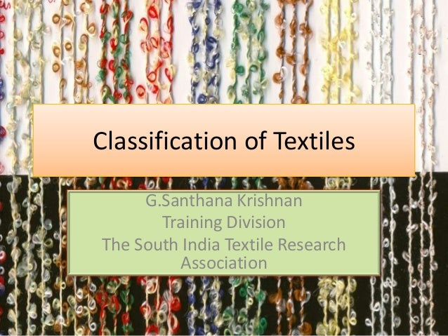 Classification of Textiles G.Santhana Krishnan Training Division The South India Textile Research Association