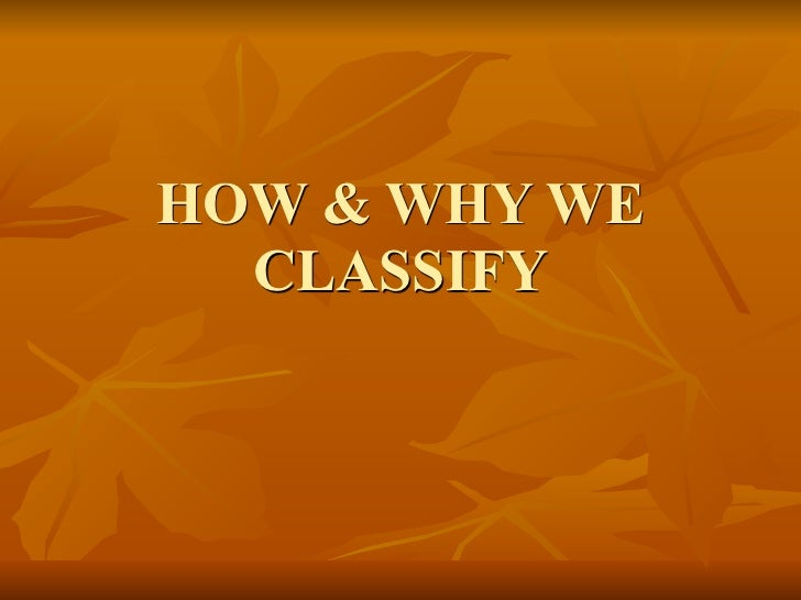 HOW & WHY WE  CLASSIFY