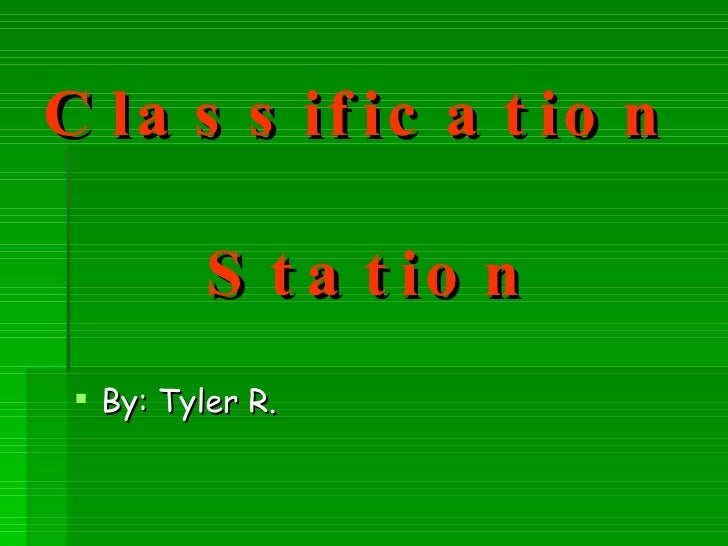Classification    Station <ul><li>By: Tyler R. </li></ul>