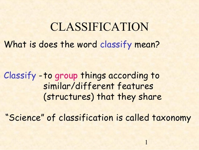 1 CLASSIFICATION What is does the word classify mean? Classify -to group things according to similar/different features (s...