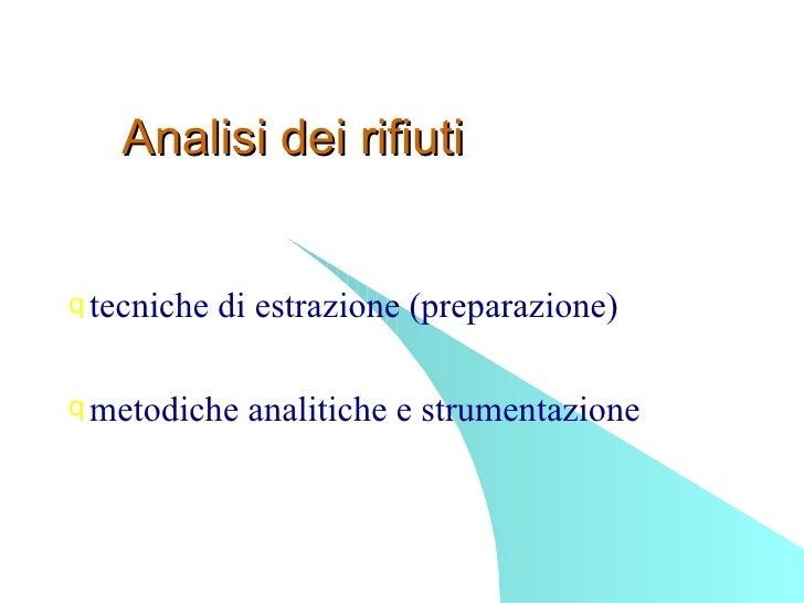 Analisi dei rifiuti <ul><li>tecniche di estrazione (preparazione) </li></ul><ul><li>metodiche analitiche e strumentazione ...