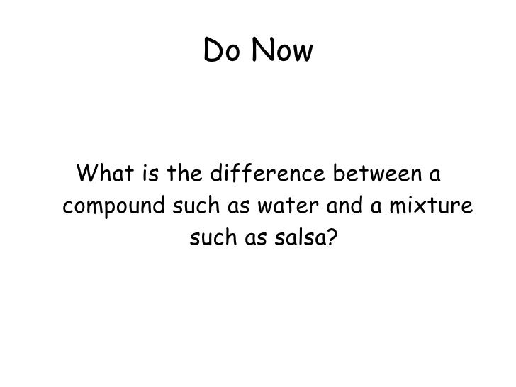 Do Now <ul><li>What is the difference between a compound such as water and a mixture such as salsa?  </li></ul>