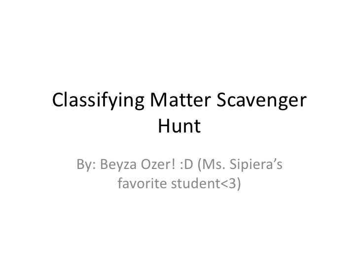 Classifying Matter Scavenger Hunt<br />By: Beyza Ozer! :D (Ms. Sipiera's favorite student<3)<br />