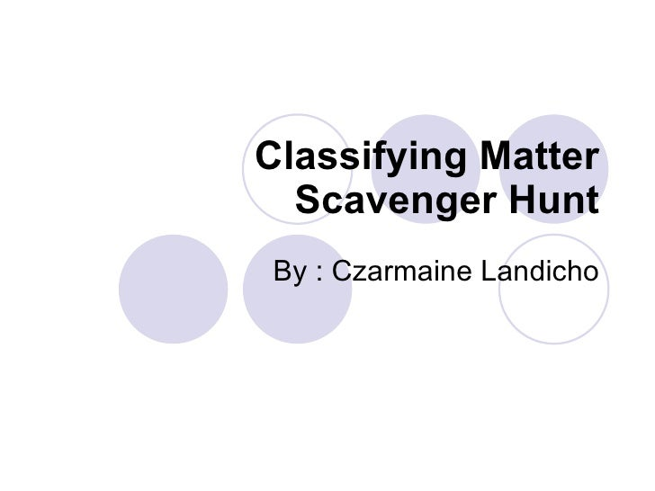 Classifying Matter Scavenger Hunt By : Czarmaine Landicho