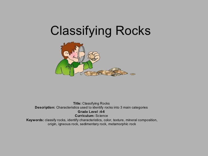 Classifying Rocks Title:  Classifying Rocks  Description:  Characteristics used to identify rocks into 3 main categories  ...