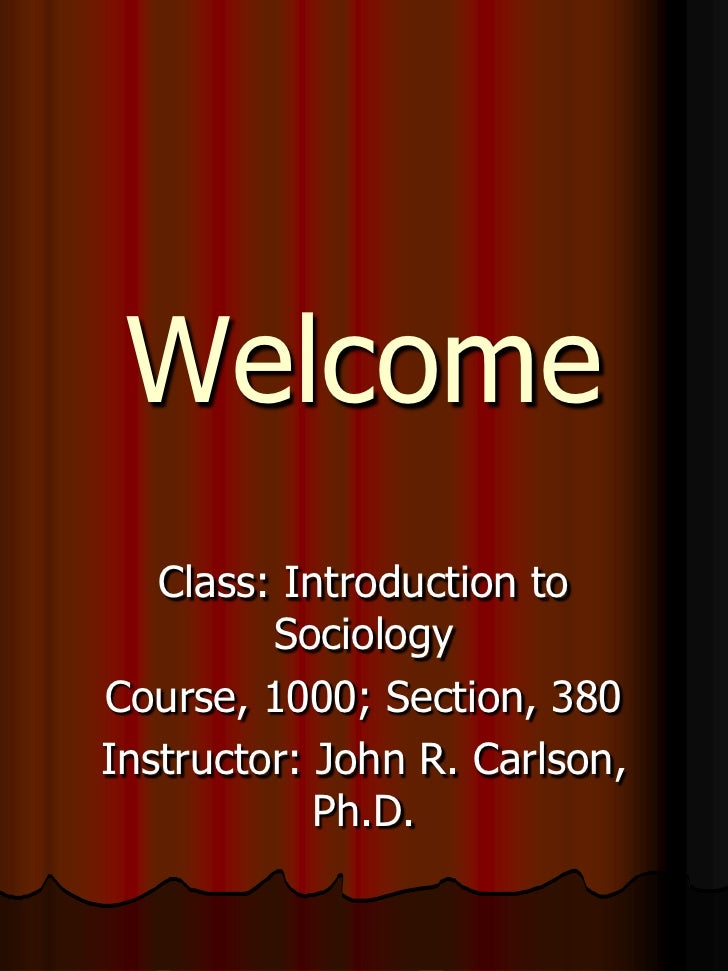 Welcome    Class: Introduction to          Sociology Course, 1000; Section, 380 Instructor: John R. Carlson,             P...