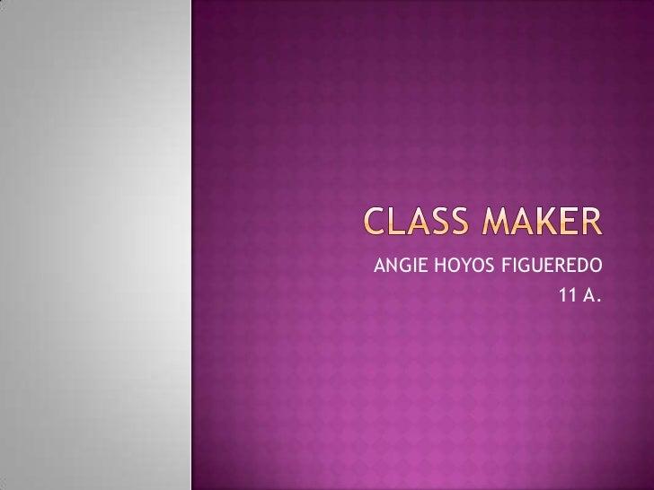Classmaker<br />ANGIE HOYOS FIGUEREDO<br />11 A.<br />