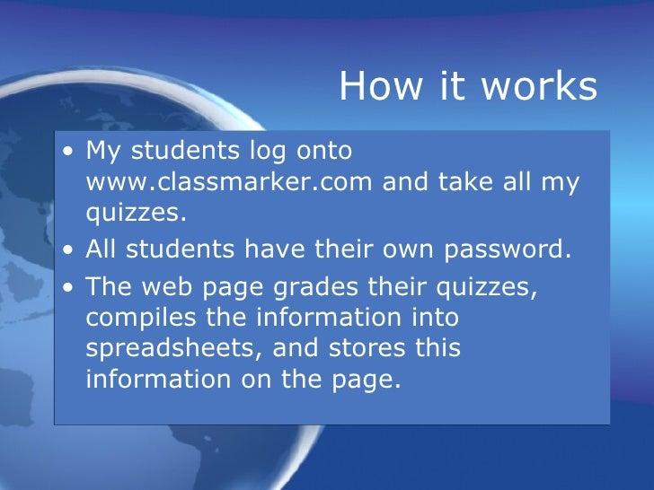 How it works <ul><li>My students log onto  www.classmarker.com  and take all my quizzes.  </li></ul><ul><li>All students h...