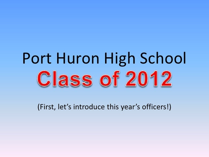 Port Huron High School  (First, let's introduce this year's officers!) Class of 2012