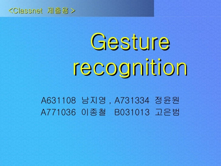 Gesture recognition A631108  남지영 , A731334  정윤원 A771036  이종철  B031013  고은범 <Classnet  제출용 >