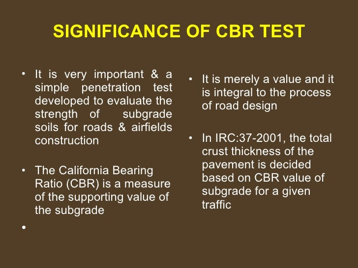 SIGNIFICANCE OF CBR TEST <ul><li>It is very important & a simple penetration test developed to evaluate the strength of  s...