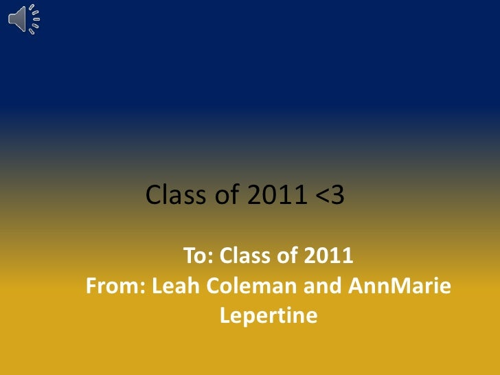 Class of 2011 <3<br />To: Class of 2011<br />From: Leah Coleman and AnnMarie Lepertine<br />
