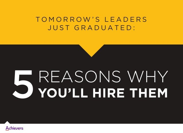REASONS WHY YOU'LL HIRE THEM5 T O M O R R O W ' S L E A D E R S J U S T G R A D U A T E D :