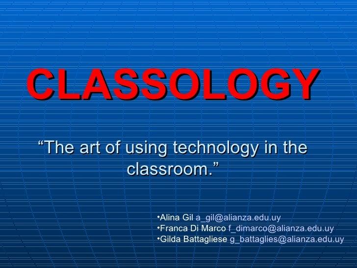 """CLASSOLOGY """"The art of using technology in the classroom."""" <ul><li>Alina Gil  [email_address] </li></ul><ul><li>Franca Di ..."""