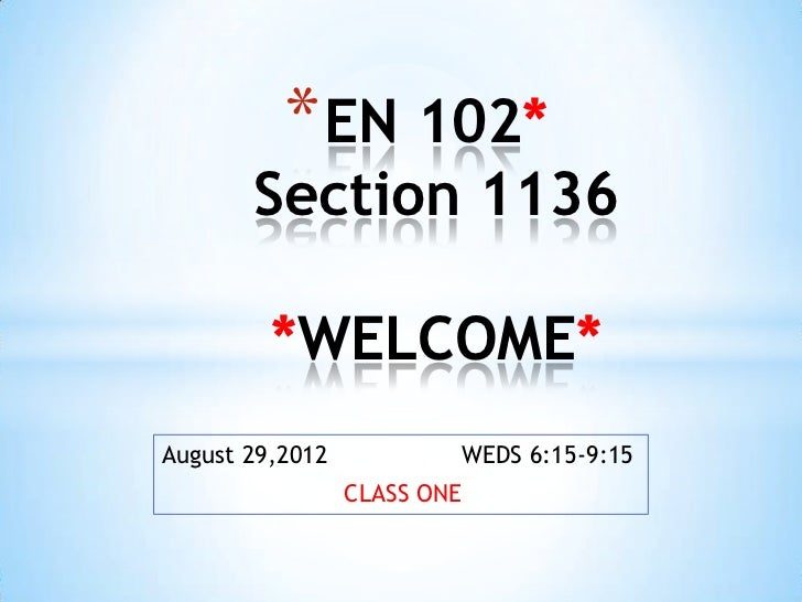 * EN 102*       Section 1136         *WELCOME*August 29,2012           WEDS 6:15-9:15                 CLASS ONE