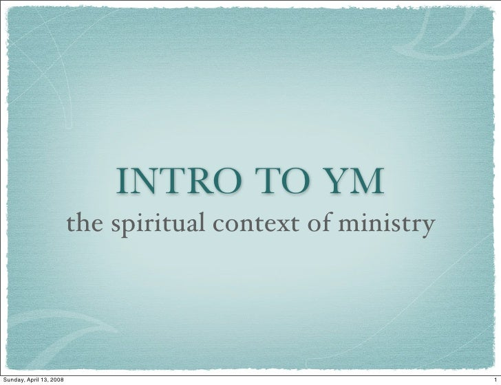INTRO TO YM                          the spiritual context of ministry     Sunday, April 13, 2008                         ...