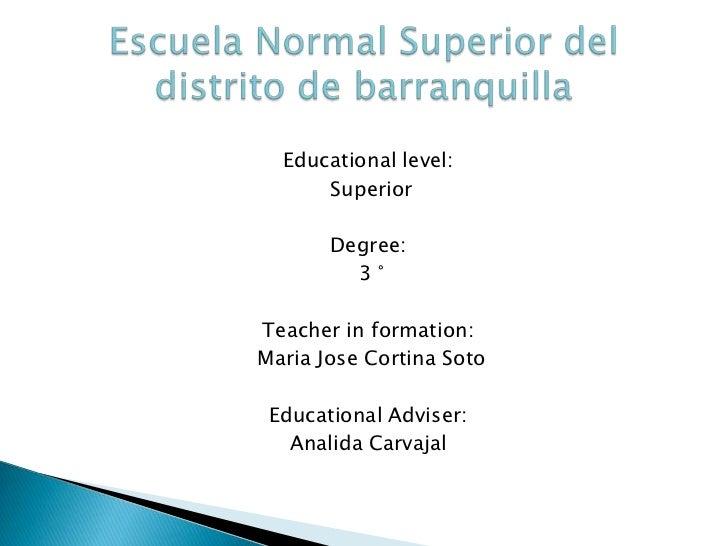 <br />Educationallevel:<br /> Superior<br />Degree:<br /> 3 °<br />Teacher in formation:<br /> Maria Jose Cortina Soto<br...