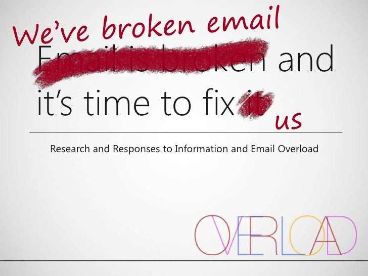 Email is broken andit's time to fix itResearch and Responses to Information and Email Overload