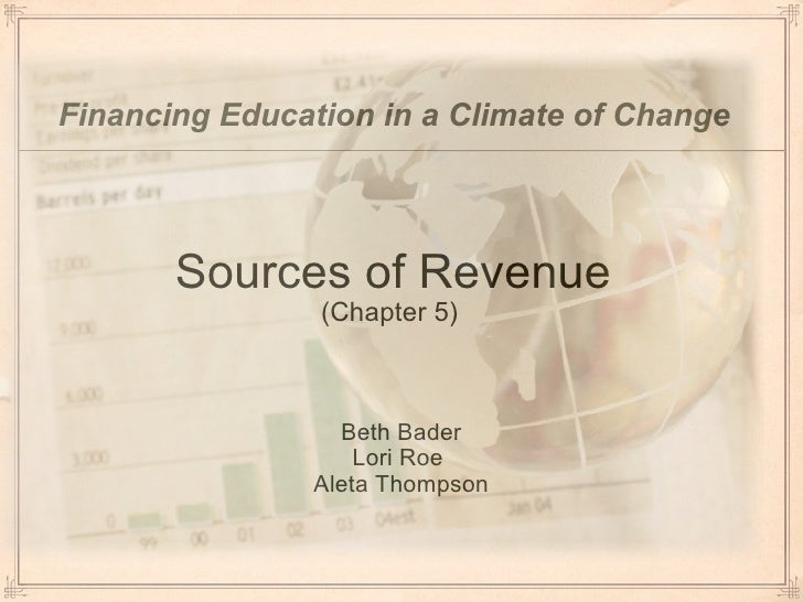 Sources of Revenue (Chapter 5)  <ul><li>Beth Bader Lori Roe  Aleta Thompson </li></ul>Financing Education in a Climate of ...