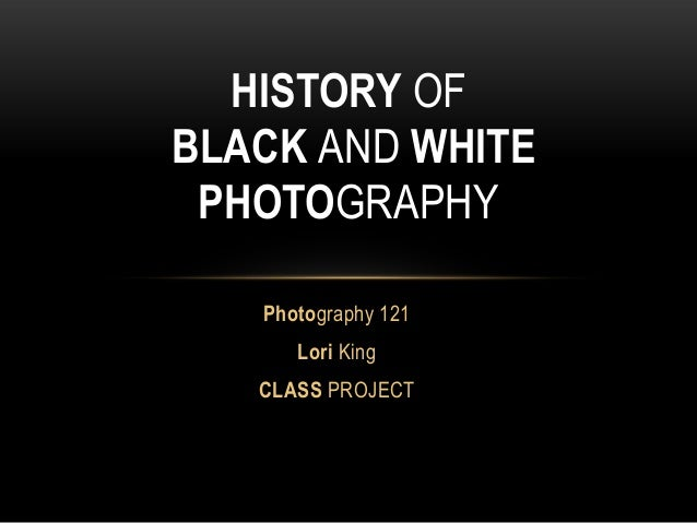 Photography 121 Lori King CLASS PROJECT HISTORY OF BLACK AND WHITE PHOTOGRAPHY