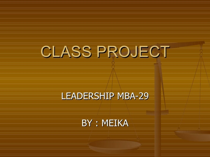CLASS PROJECT LEADERSHIP MBA-29 BY : MEIKA