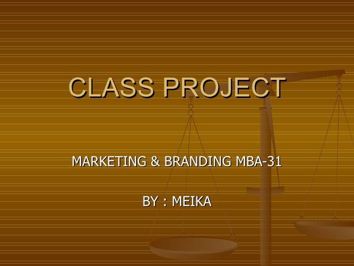 CLASS PROJECT  MARKETING & BRANDING MBA-31           BY : MEIKA