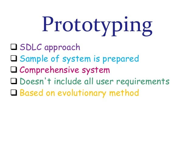 Prototyping  SDLC approach  Sample of system is prepared  Comprehensive system  Doesn't include all user requirements ...