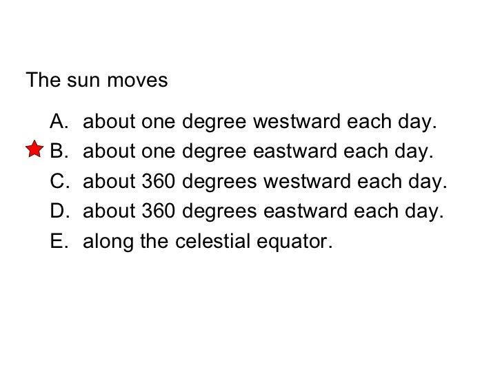 The sun moves <ul><li>about one degree westward each day. </li></ul><ul><li>about one degree eastward each day. </li></ul>...