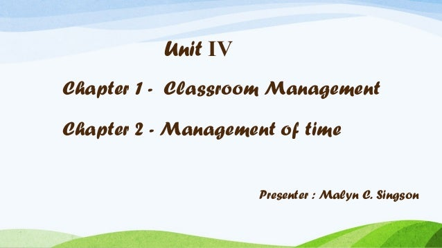 Unit IV Chapter 1 - Classroom Management Chapter 2 - Management of time Presenter : Malyn C. Singson
