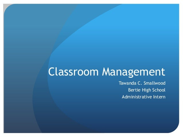 Classroom Management Tawanda C. Smallwood Bertie High School Administrative Intern