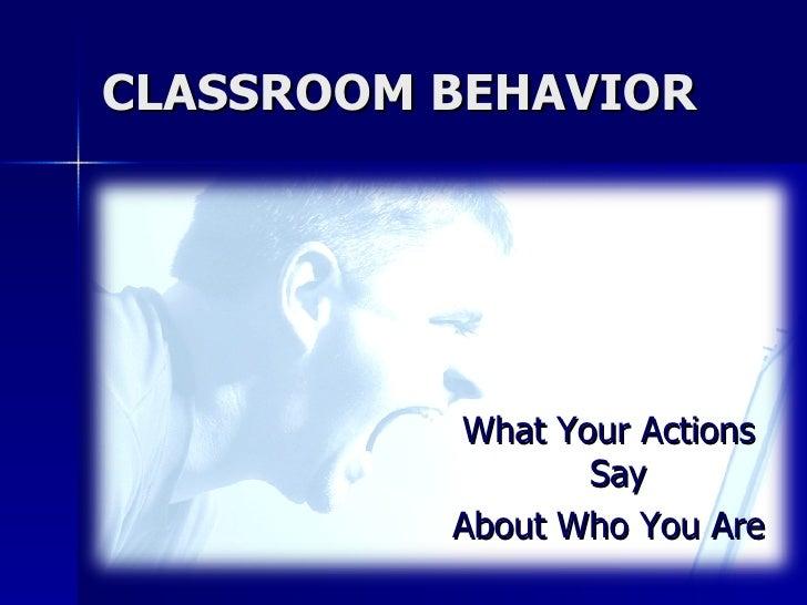 CLASSROOM BEHAVIOR <ul><li>What Your Actions Say  </li></ul><ul><li>About Who You Are </li></ul>