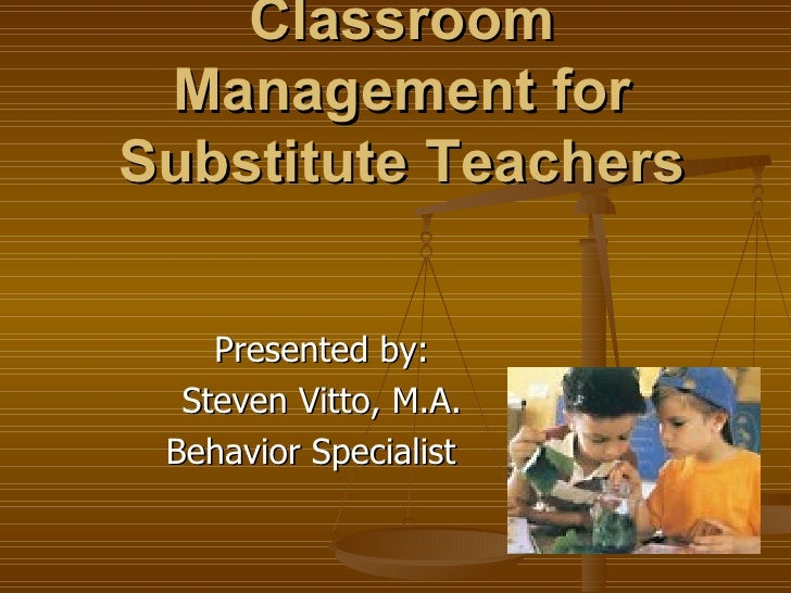 Classroom Management for Substitute Teachers Presented by: Steven Vitto, M.A. Behavior Specialist