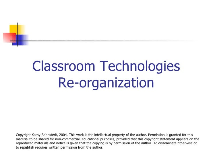 Classroom Technologies Re-organization Copyright Kathy Bohnstedt, 2004. This work is the intellectual property of the auth...