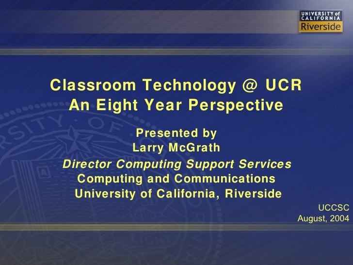 <ul><li>Classroom Technology @ UCR </li></ul><ul><li>An Eight Year Perspective </li></ul><ul><li>Presented by </li></ul><u...