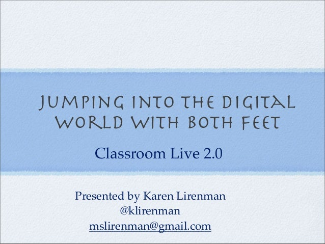 Jumping into the digital World with both feet Presented by Karen Lirenman @klirenman mslirenman@gmail.com Classroom Live 2...