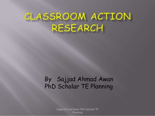 Class Room Action Research by Sajjad Ahmad Awan PhD Scholar