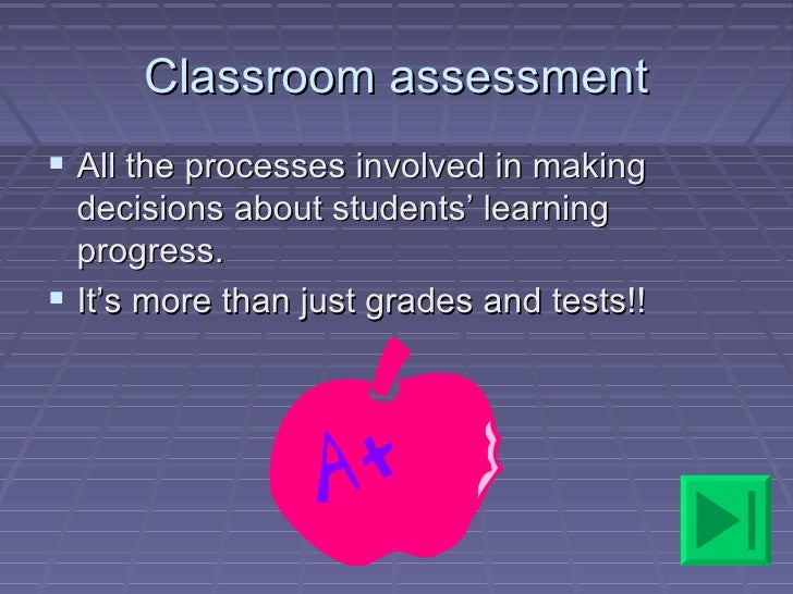 Classroom assessment All the processes involved in making  decisions about students' learning  progress. It's more than ...