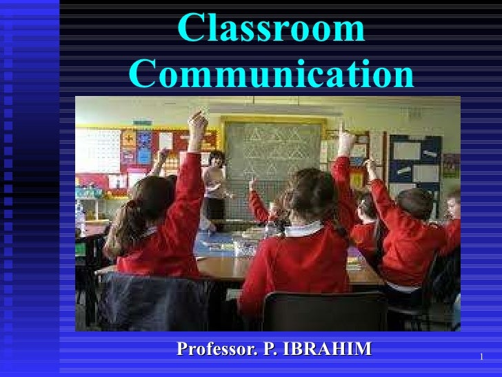 Classroom Communication Professor. P. IBRAHIM
