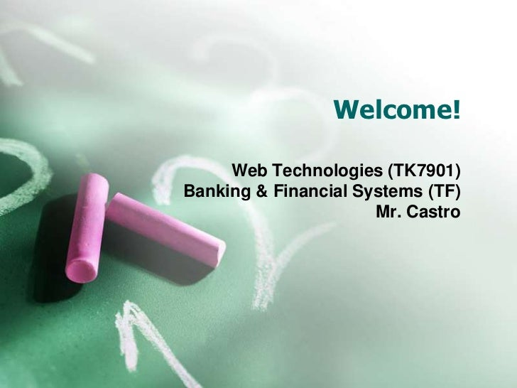 Welcome!     Web Technologies (TK7901)Banking & Financial Systems (TF)                      Mr. Castro