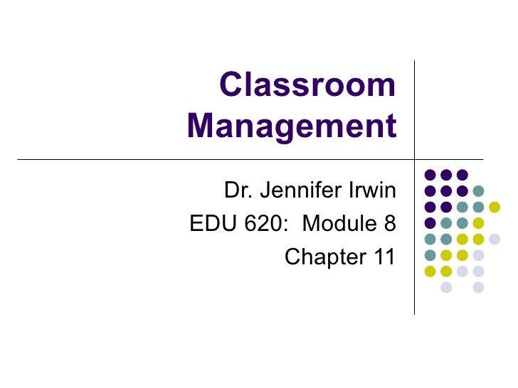 ClassroomManagement  Dr. Jennifer IrwinEDU 620: Module 8        Chapter 11