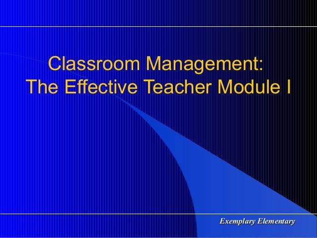 Exemplary ElementaryExemplary Elementary Classroom Management: The Effective Teacher Module I