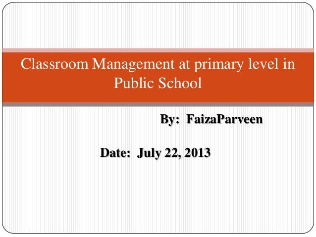 By: FaizaParveen Date: July 22, 2013 Classroom Management at primary level in Public School
