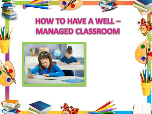 A WELL – MANAGED CLASSROOM All teachers should be as efficient and effective as they can, regardless of their teaching sty...