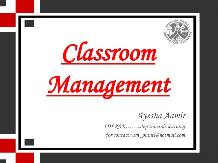 ClassroomManagement                  Ayesha Aamir    IDERAK…….step towards learning     for contact: ash_planti@hotmail.com