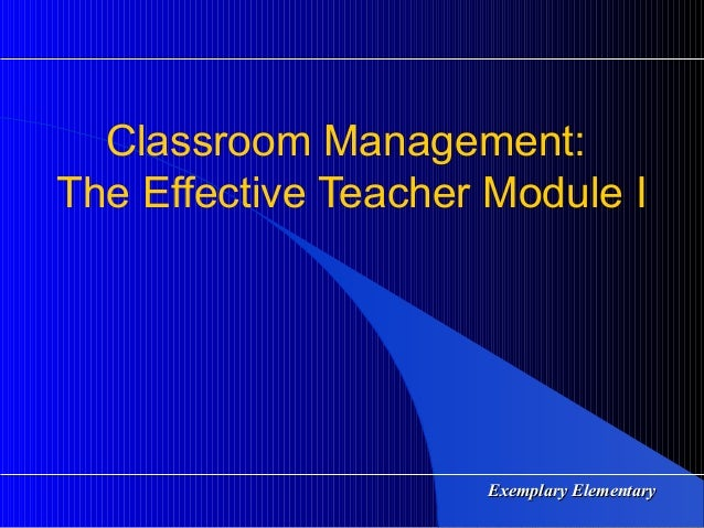 Classroom Management:The Effective Teacher Module I                     Exemplary Elementary