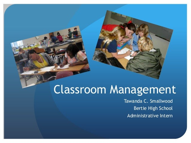 Classroom Management Tawanda C. Smallwood Bertie High School Administrative Intern