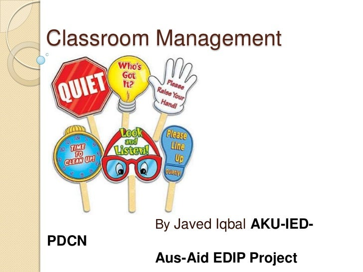 Classroom Management         By Javed Iqbal AKU-IED-PDCN         Aus-Aid EDIP Project